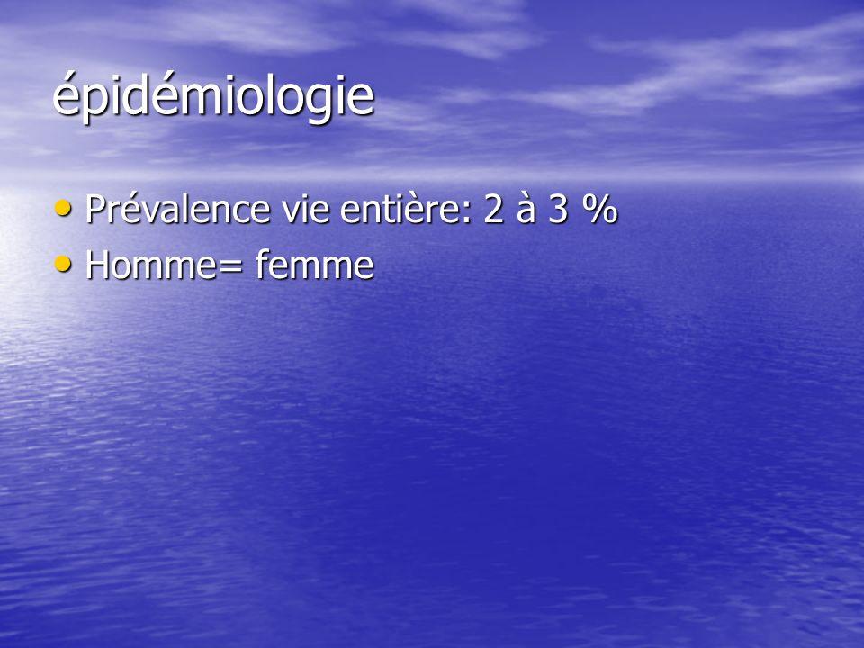 épidémiologie Prévalence vie entière: 2 à 3 % Prévalence vie entière: 2 à 3 % Homme= femme Homme= femme