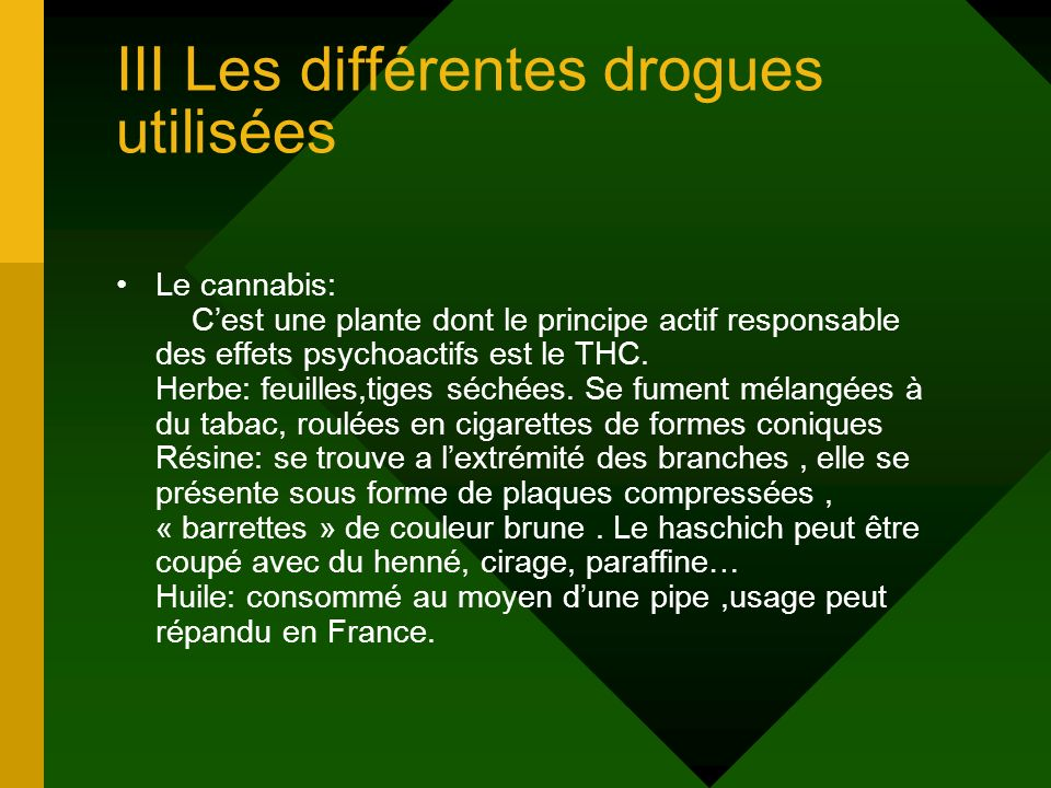 III Les différentes drogues utilisées Le cannabis: Cest une plante dont le principe actif responsable des effets psychoactifs est le THC. Herbe: feuil