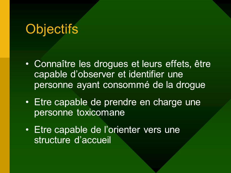 Objectifs Connaître les drogues et leurs effets, être capable dobserver et identifier une personne ayant consommé de la drogue Etre capable de prendre