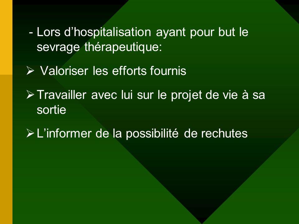 - Lors dhospitalisation ayant pour but le sevrage thérapeutique: Valoriser les efforts fournis Travailler avec lui sur le projet de vie à sa sortie Li