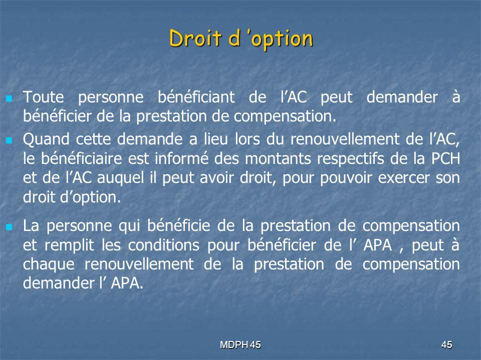 MDPH 4545 Droit d option Toute personne bénéficiant de lAC peut demander à bénéficier de la prestation de compensation.