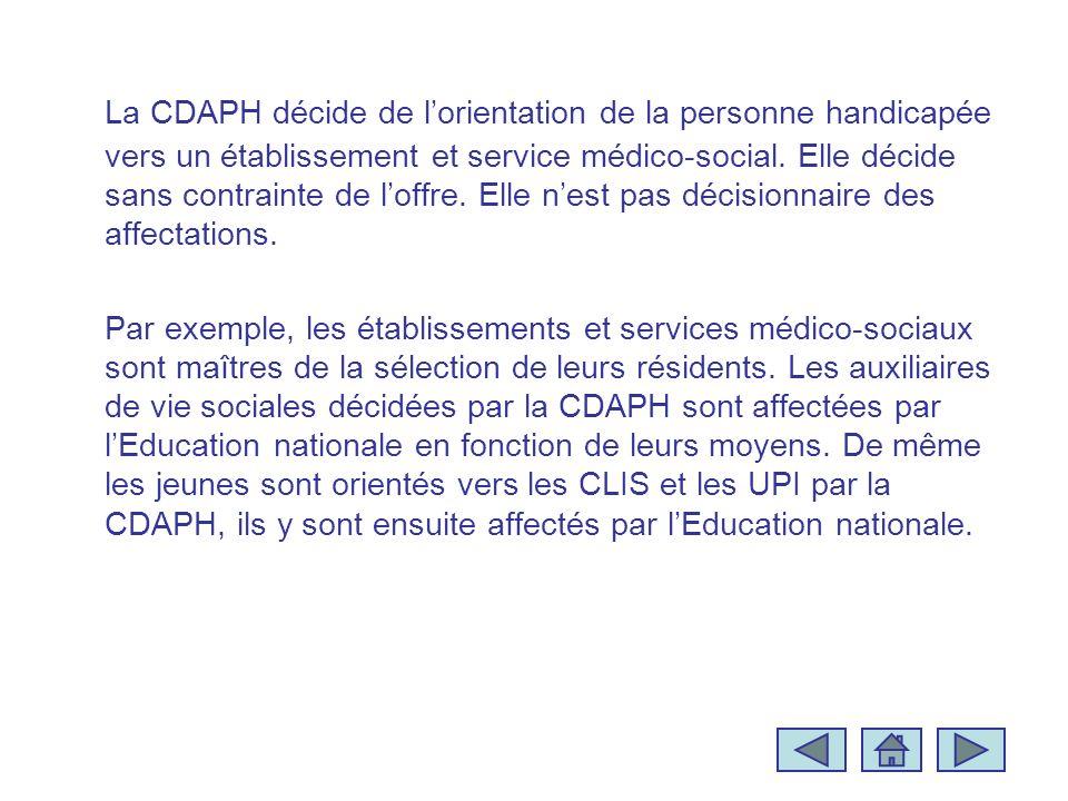 La CDAPH décide de lorientation de la personne handicapée vers un établissement et service médico-social. Elle décide sans contrainte de loffre. Elle
