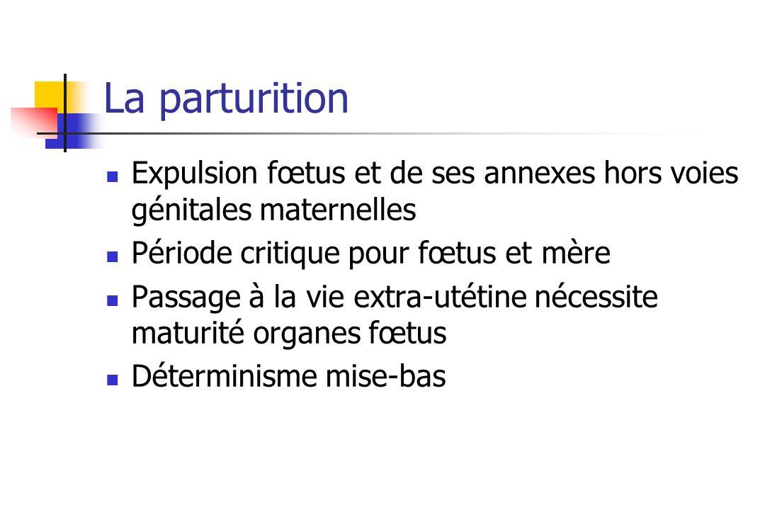 La parturition Expulsion fœtus et de ses annexes hors voies génitales maternelles Période critique pour fœtus et mère Passage à la vie extra-utétine n