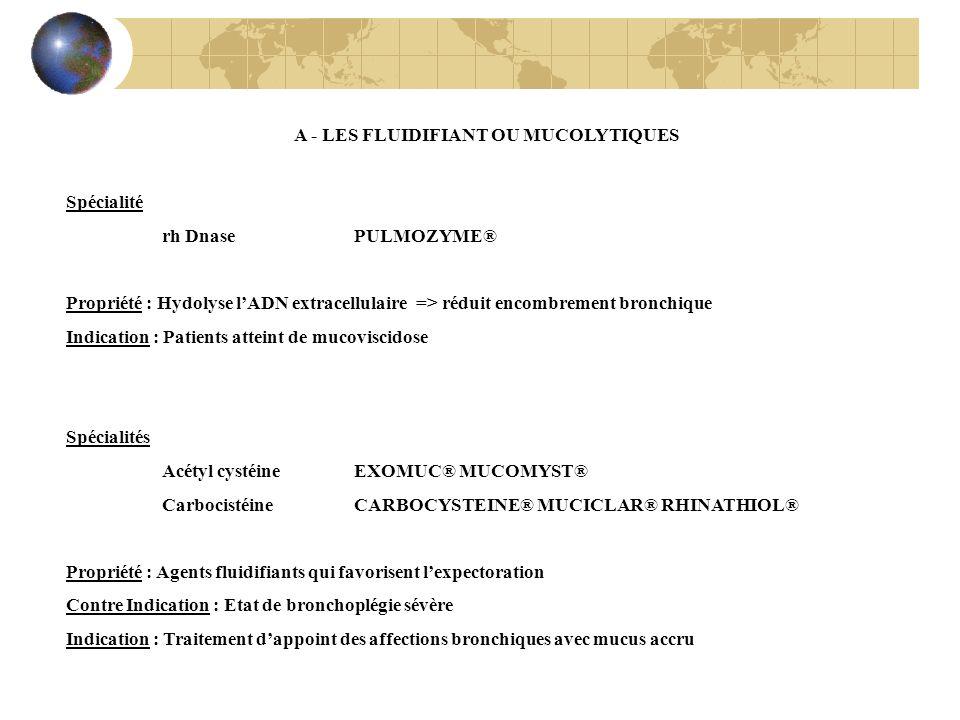 A - LES FLUIDIFIANT OU MUCOLYTIQUES Spécialité rh Dnase PULMOZYME® Propriété : Hydolyse lADN extracellulaire => réduit encombrement bronchique Indicat