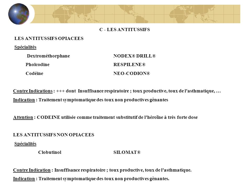 C - LES ANTITUSSIFS LES ANTITUSSIFS OPIACEES Spécialités Dextrométhorphane NODEX® DRILL® PholcodineRESPILENE® Codéine NEO-CODION® Contre Indications :