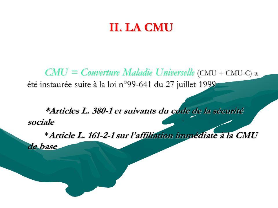 II. LA CMU II. LA CMU CMU = Couverture Maladie Universelle ( CMU + CMU-C) a été instaurée suite à la loi n°99-641 du 27 juillet 1999 *Articles L. 380-