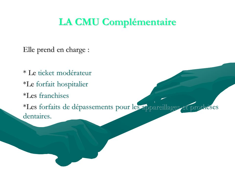 LA CMU Complémentaire Elle prend en charge : * Le ticket modérateur *Le forfait hospitalier *Les franchises *Les forfaits de dépassements pour les appareillages et prothèses dentaires.