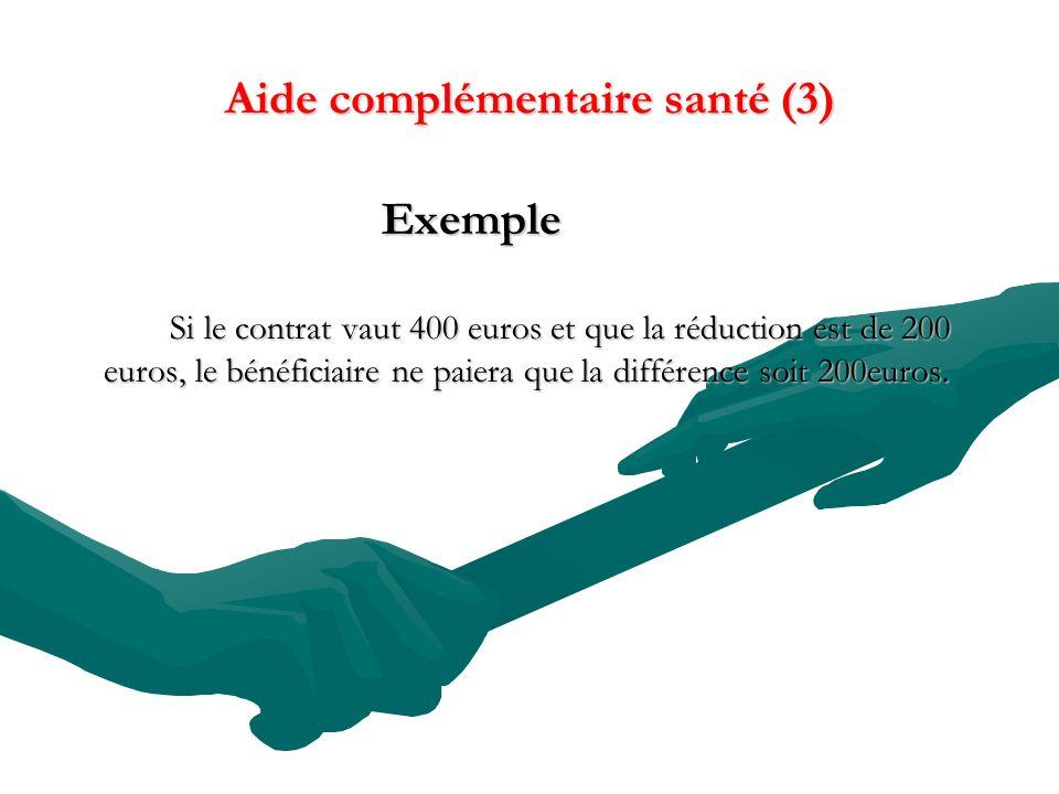 Aide complémentaire santé (3) Exemple Exemple Si le contrat vaut 400 euros et que la réduction est de 200 euros, le bénéficiaire ne paiera que la différence soit 200euros.