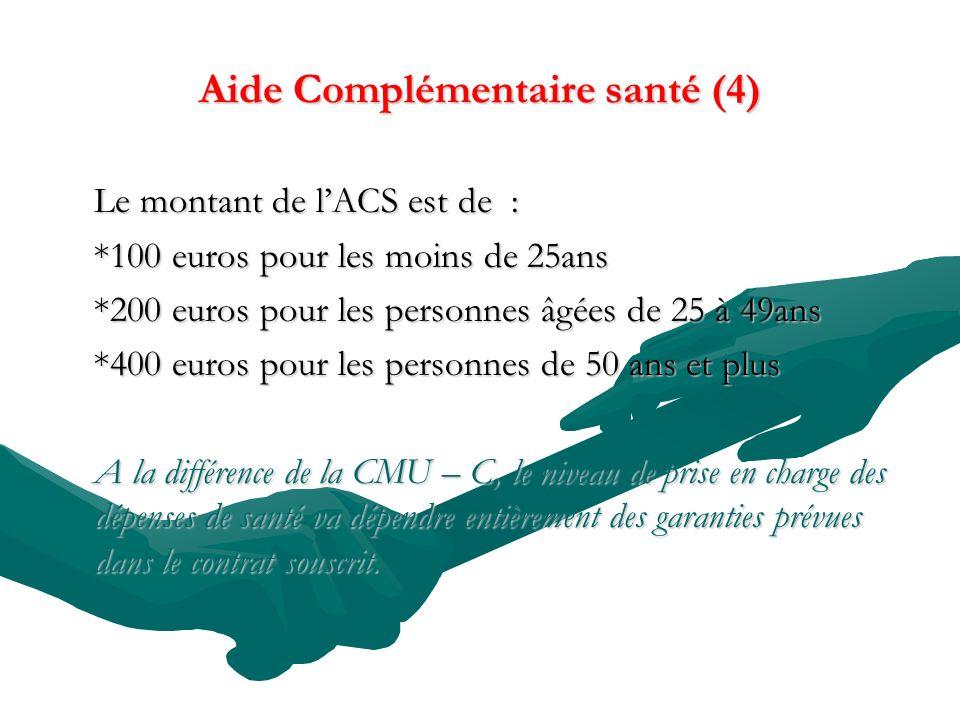 Aide Complémentaire santé (4) Le montant de lACS est de : *100 euros pour les moins de 25ans *200 euros pour les personnes âgées de 25 à 49ans *400 euros pour les personnes de 50 ans et plus A la différence de la CMU – C, le niveau de prise en charge des dépenses de santé va dépendre entièrement des garanties prévues dans le contrat souscrit.
