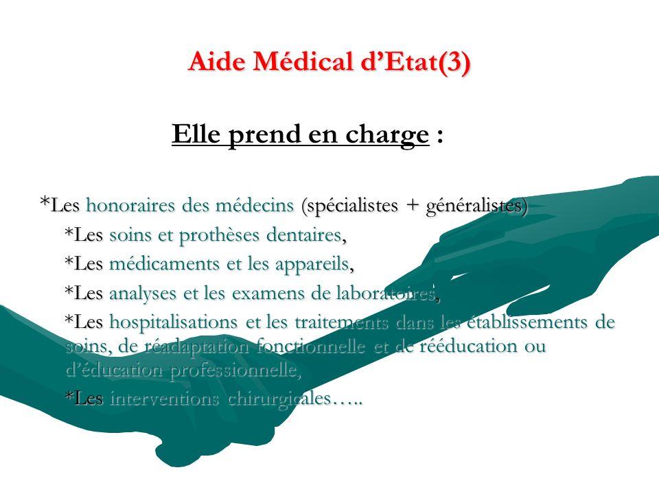 Aide Médical dEtat(3) Elle prend en charge : * Les honoraires des médecins (spécialistes + généralistes) *Les soins et prothèses dentaires, *Les médic