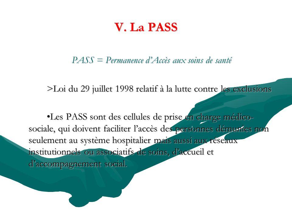 V. La PASS PASS = Permanence dAccès aux soins de santé >Loi du 29 juillet 1998 relatif à la lutte contre les exclusions Les PASS sont des cellules de