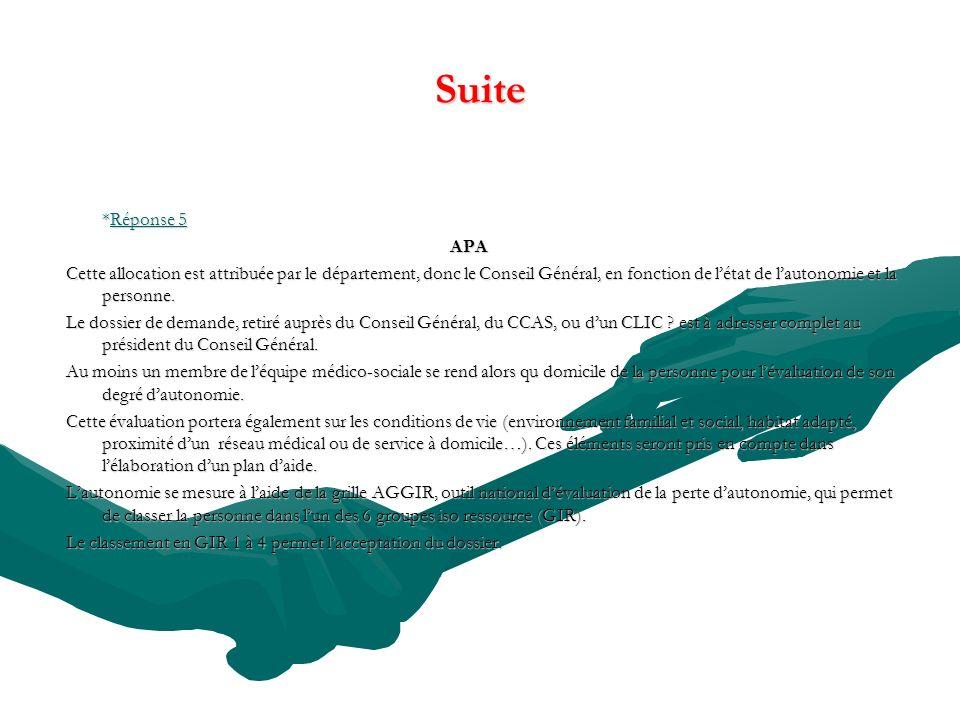 Suite *Réponse 5 APA Cette allocation est attribuée par le département, donc le Conseil Général, en fonction de létat de lautonomie et la personne. Le
