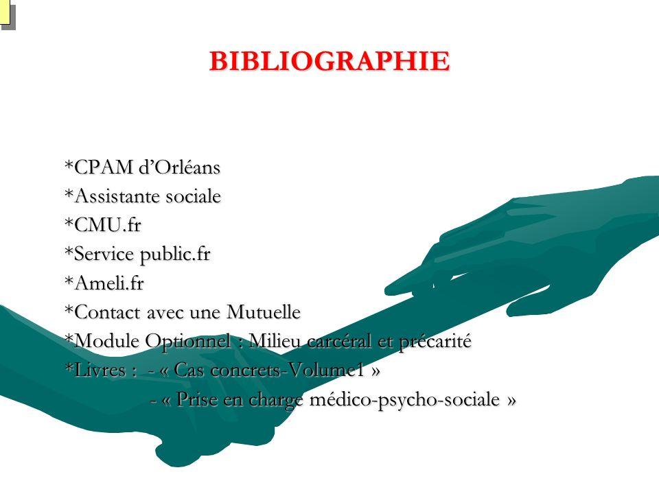 BIBLIOGRAPHIE *CPAM dOrléans *Assistante sociale *CMU.fr *Service public.fr *Ameli.fr *Contact avec une Mutuelle *Module Optionnel : Milieu carcéral et précarité *Livres : - « Cas concrets-Volume1 » - « Prise en charge médico-psycho-sociale » - « Prise en charge médico-psycho-sociale »