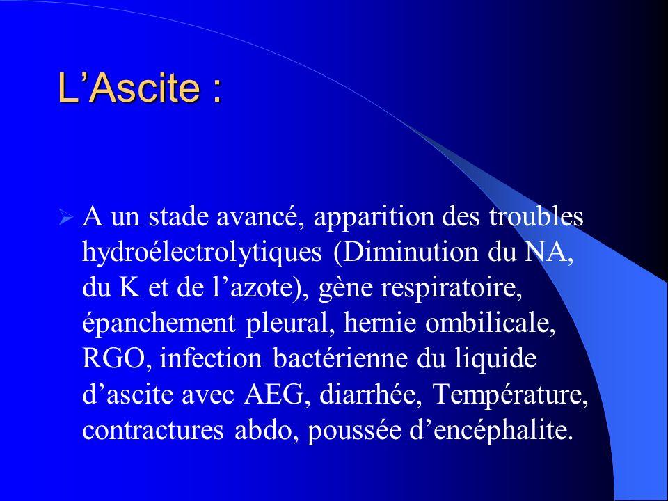 LAscite : A un stade avancé, apparition des troubles hydroélectrolytiques (Diminution du NA, du K et de lazote), gène respiratoire, épanchement pleural, hernie ombilicale, RGO, infection bactérienne du liquide dascite avec AEG, diarrhée, Température, contractures abdo, poussée dencéphalite.