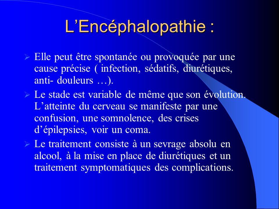 LEncéphalopathie : Elle peut être spontanée ou provoquée par une cause précise ( infection, sédatifs, diurétiques, anti- douleurs …).