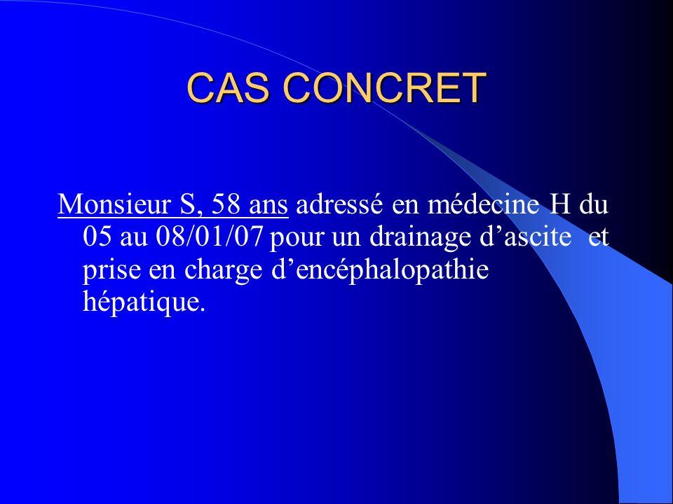 CAS CONCRET Monsieur S, 58 ans adressé en médecine H du 05 au 08/01/07 pour un drainage dascite et prise en charge dencéphalopathie hépatique.