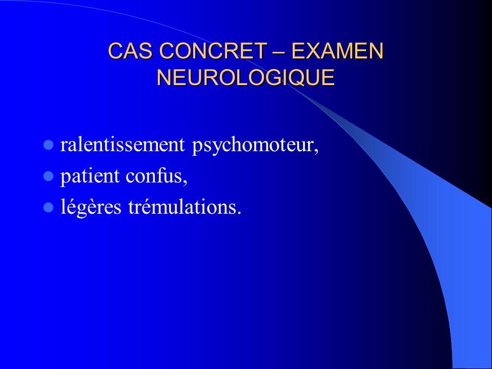 CAS CONCRET – EXAMEN NEUROLOGIQUE ralentissement psychomoteur, patient confus, légères trémulations.