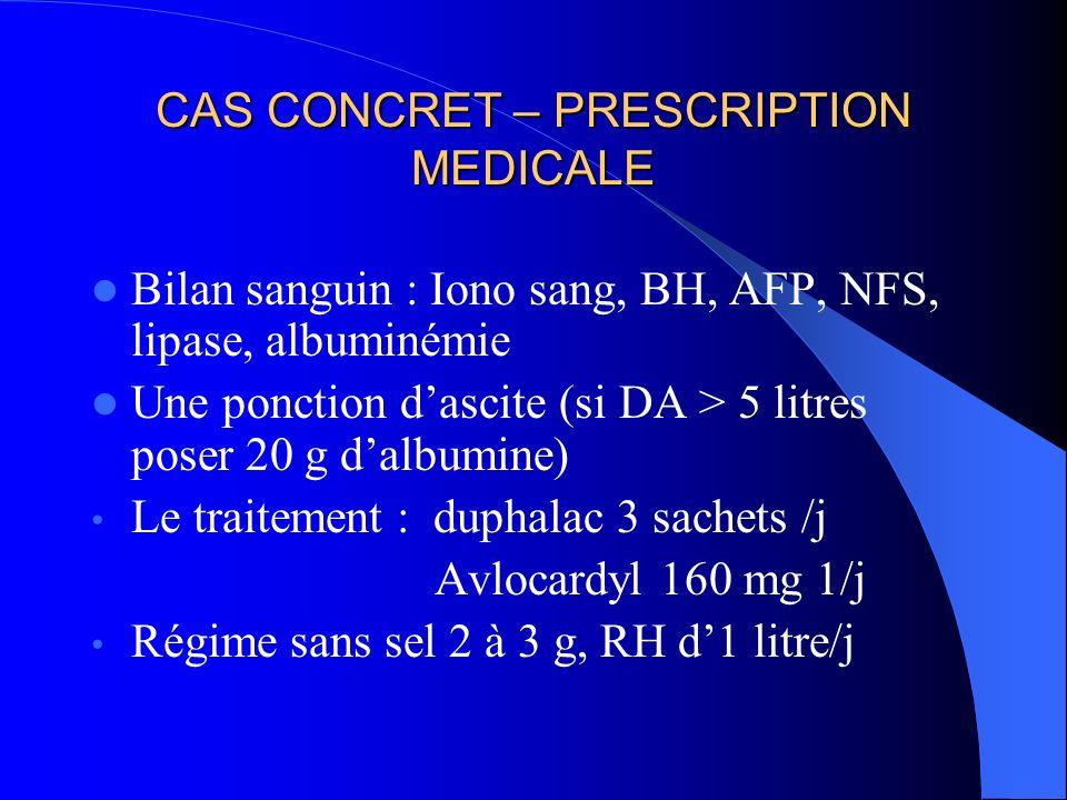 CAS CONCRET – PRESCRIPTION MEDICALE Bilan sanguin : Iono sang, BH, AFP, NFS, lipase, albuminémie Une ponction dascite (si DA > 5 litres poser 20 g dalbumine) Le traitement : duphalac 3 sachets /j Avlocardyl 160 mg 1/j Régime sans sel 2 à 3 g, RH d1 litre/j