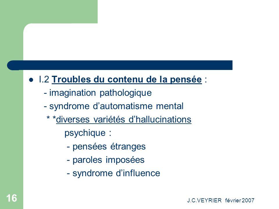 J.C.VEYRIER février 2007 16 I.2 Troubles du contenu de la pensée : - imagination pathologique - syndrome dautomatisme mental * *diverses variétés dhal