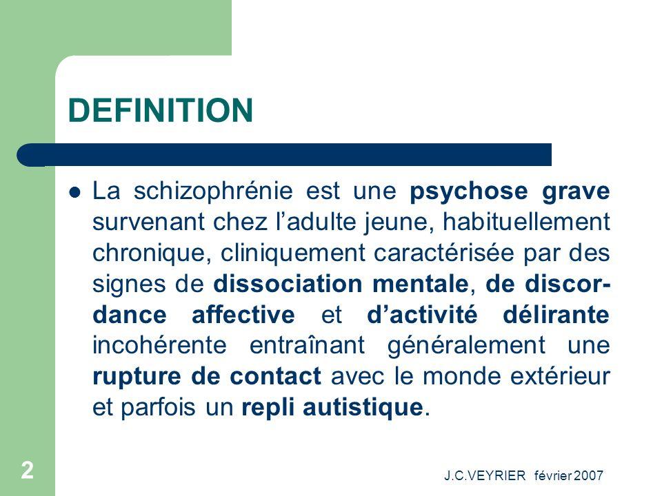 J.C.VEYRIER février 2007 2 DEFINITION La schizophrénie est une psychose grave survenant chez ladulte jeune, habituellement chronique, cliniquement car