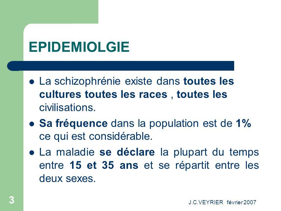 J.C.VEYRIER février 2007 3 EPIDEMIOLGIE La schizophrénie existe dans toutes les cultures toutes les races, toutes les civilisations. Sa fréquence dans