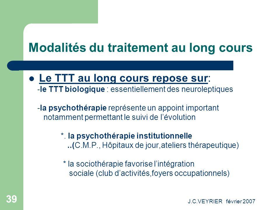 J.C.VEYRIER février 2007 39 Modalités du traitement au long cours Le TTT au long cours repose sur: -le TTT biologique : essentiellement des neurolepti