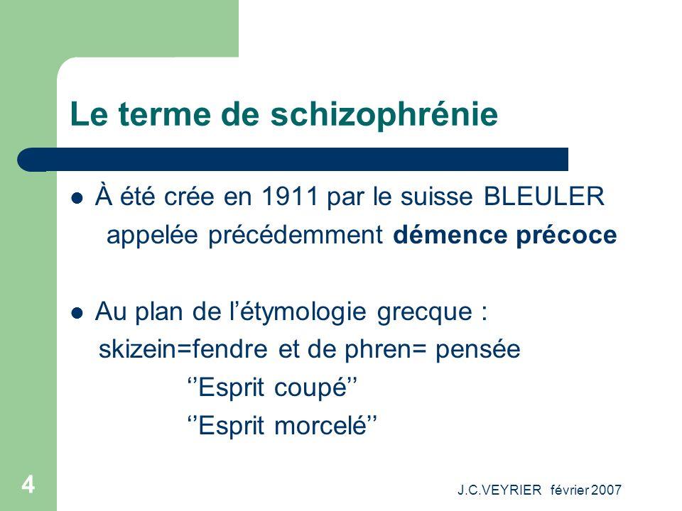 J.C.VEYRIER février 2007 4 Le terme de schizophrénie À été crée en 1911 par le suisse BLEULER appelée précédemment démence précoce Au plan de létymolo