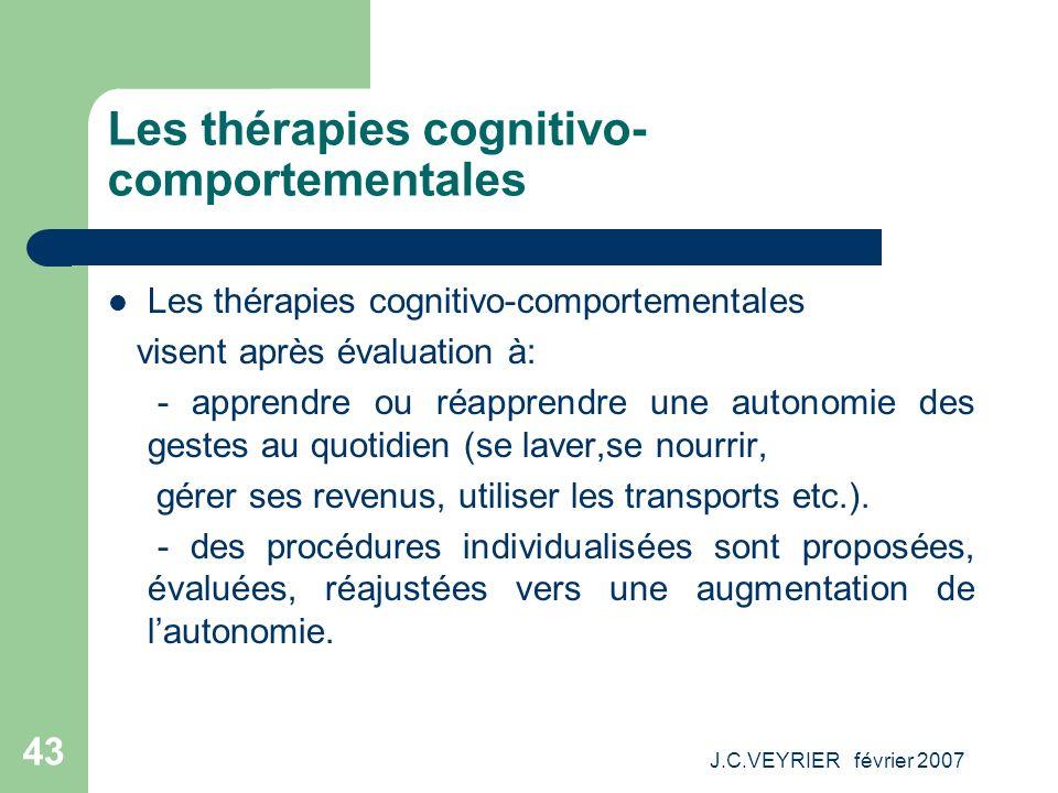 J.C.VEYRIER février 2007 43 Les thérapies cognitivo- comportementales visent après évaluation à: - apprendre ou réapprendre une autonomie des gestes a
