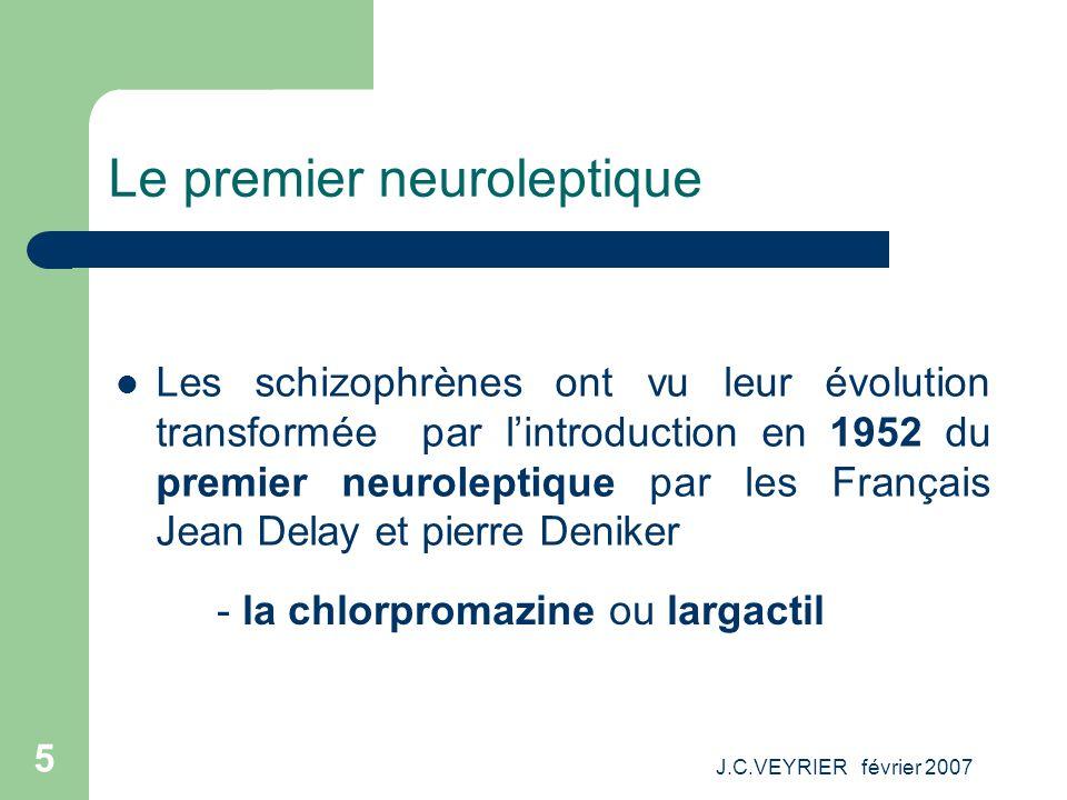 J.C.VEYRIER février 2007 5 Le premier neuroleptique Les schizophrènes ont vu leur évolution transformée par lintroduction en 1952 du premier neurolept