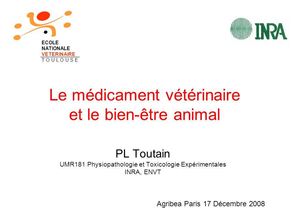 Le médicament vétérinaire et le bien-être animal PL Toutain UMR181 Physiopathologie et Toxicologie Expérimentales INRA, ENVT ECOLE NATIONALE VETERINAIRE T O U L O U S E Agribea Paris 17 Décembre 2008