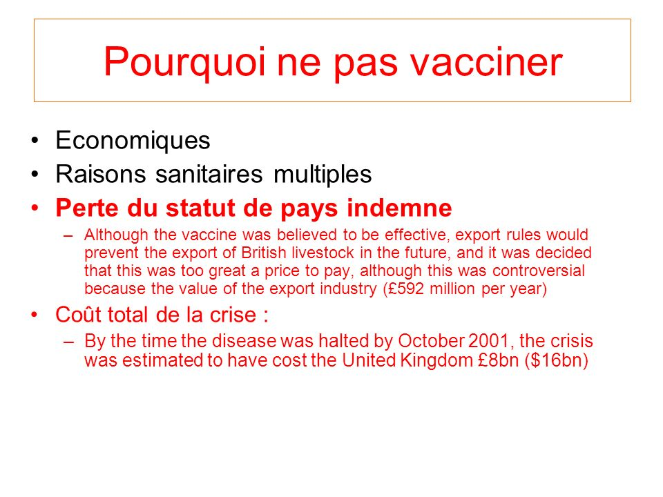 Pourquoi ne pas vacciner Economiques Raisons sanitaires multiples Perte du statut de pays indemne –Although the vaccine was believed to be effective, export rules would prevent the export of British livestock in the future, and it was decided that this was too great a price to pay, although this was controversial because the value of the export industry (£592 million per year) Coût total de la crise : –By the time the disease was halted by October 2001, the crisis was estimated to have cost the United Kingdom £8bn ($16bn)