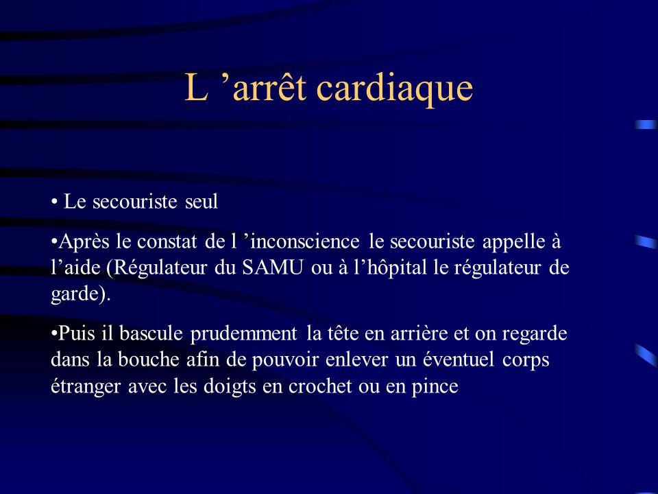 L arrêt cardiaque Le secouriste seul Après le constat de l inconscience le secouriste appelle à laide (Régulateur du SAMU ou à lhôpital le régulateur de garde).