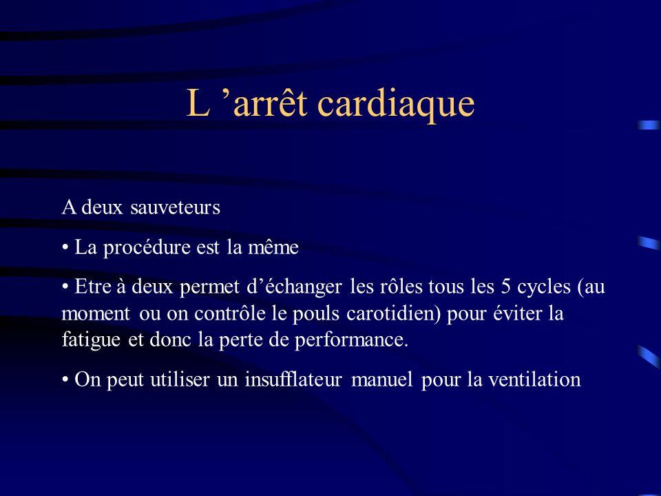 L arrêt cardiaque A deux sauveteurs La procédure est la même Etre à deux permet déchanger les rôles tous les 5 cycles (au moment ou on contrôle le pouls carotidien) pour éviter la fatigue et donc la perte de performance.