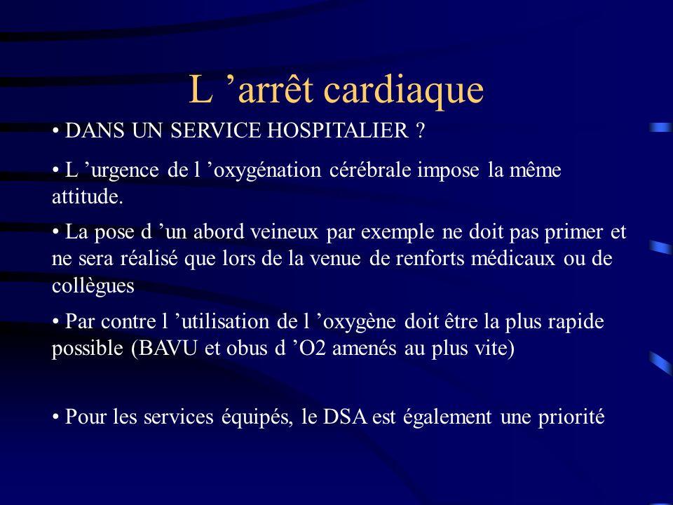 L arrêt cardiaque DANS UN SERVICE HOSPITALIER ? L urgence de l oxygénation cérébrale impose la même attitude. La pose d un abord veineux par exemple n