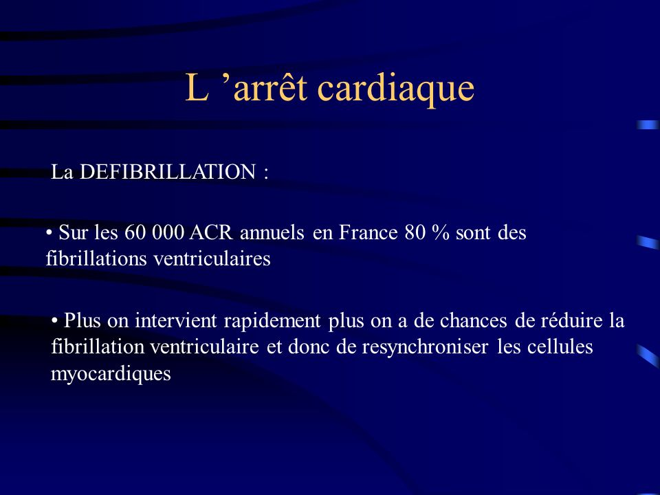 L arrêt cardiaque La DEFIBRILLATION : Sur les 60 000 ACR annuels en France 80 % sont des fibrillations ventriculaires Plus on intervient rapidement pl