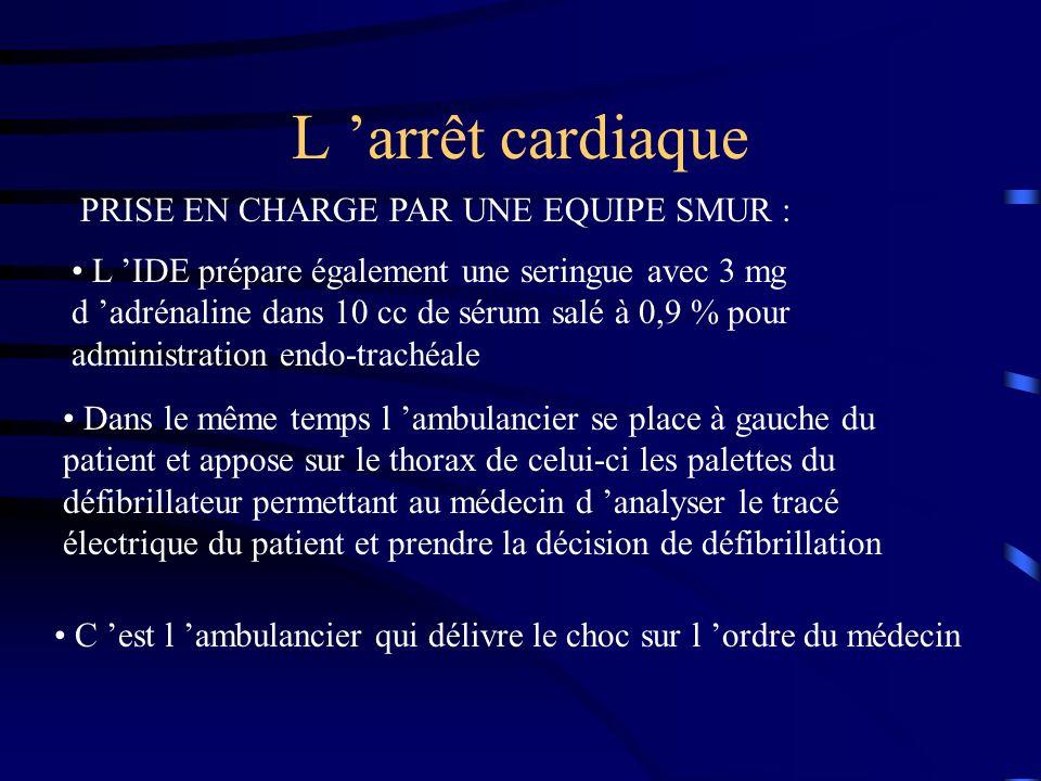 L arrêt cardiaque PRISE EN CHARGE PAR UNE EQUIPE SMUR : L IDE prépare également une seringue avec 3 mg d adrénaline dans 10 cc de sérum salé à 0,9 % pour administration endo-trachéale Dans le même temps l ambulancier se place à gauche du patient et appose sur le thorax de celui-ci les palettes du défibrillateur permettant au médecin d analyser le tracé électrique du patient et prendre la décision de défibrillation C est l ambulancier qui délivre le choc sur l ordre du médecin