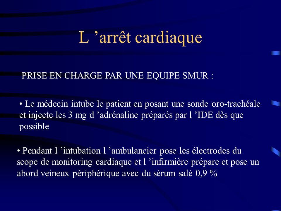 L arrêt cardiaque PRISE EN CHARGE PAR UNE EQUIPE SMUR : Le médecin intube le patient en posant une sonde oro-trachéale et injecte les 3 mg d adrénaline préparés par l IDE dès que possible Pendant l intubation l ambulancier pose les électrodes du scope de monitoring cardiaque et l infirmière prépare et pose un abord veineux périphérique avec du sérum salé 0,9 %