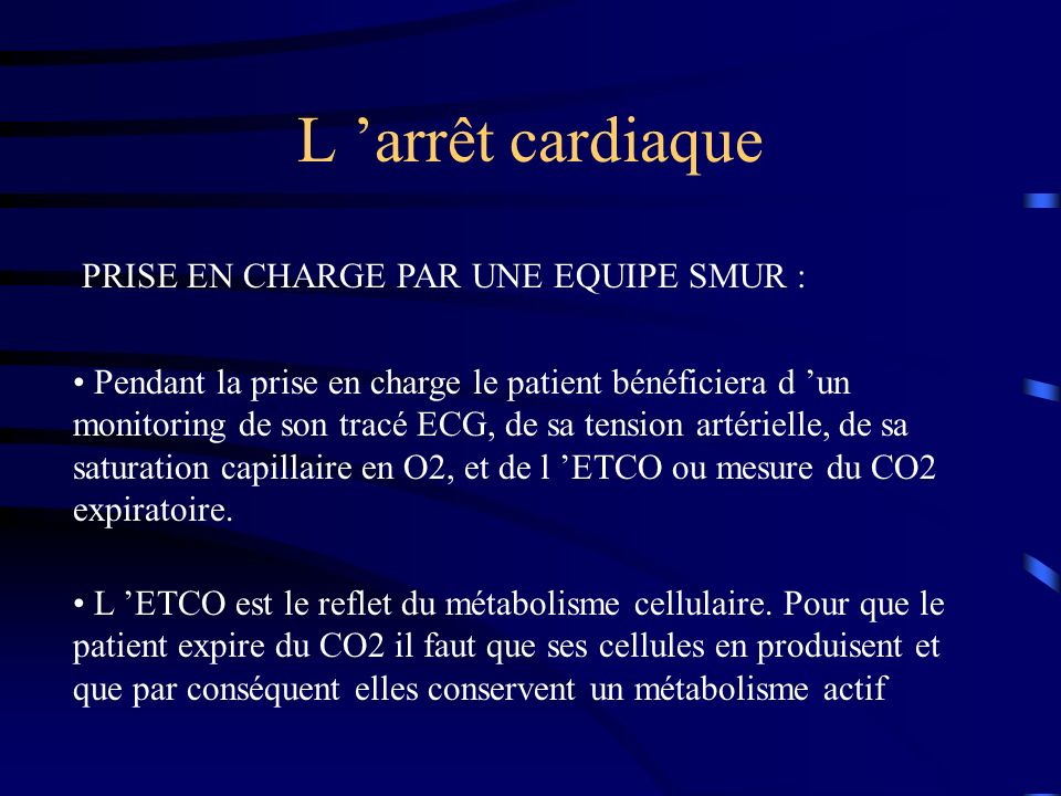 L arrêt cardiaque PRISE EN CHARGE PAR UNE EQUIPE SMUR : Pendant la prise en charge le patient bénéficiera d un monitoring de son tracé ECG, de sa tension artérielle, de sa saturation capillaire en O2, et de l ETCO ou mesure du CO2 expiratoire.