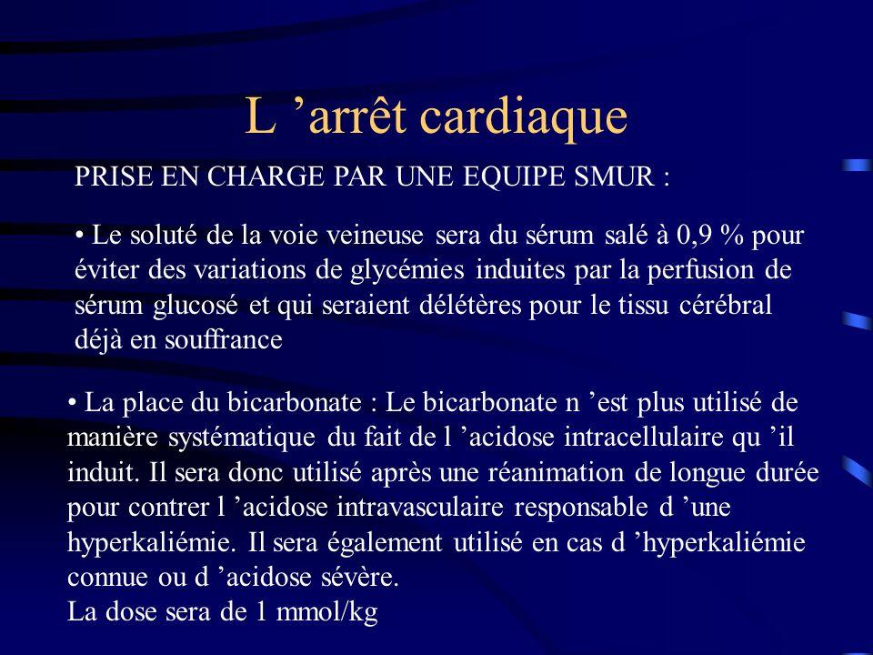 L arrêt cardiaque PRISE EN CHARGE PAR UNE EQUIPE SMUR : Le soluté de la voie veineuse sera du sérum salé à 0,9 % pour éviter des variations de glycémies induites par la perfusion de sérum glucosé et qui seraient délétères pour le tissu cérébral déjà en souffrance La place du bicarbonate : Le bicarbonate n est plus utilisé de manière systématique du fait de l acidose intracellulaire qu il induit.