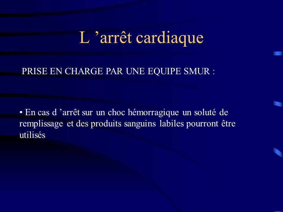 L arrêt cardiaque PRISE EN CHARGE PAR UNE EQUIPE SMUR : En cas d arrêt sur un choc hémorragique un soluté de remplissage et des produits sanguins labiles pourront être utilisés