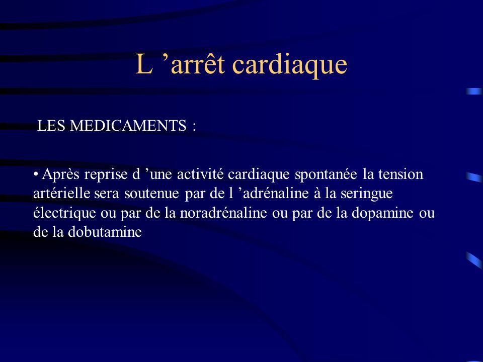 L arrêt cardiaque LES MEDICAMENTS : Après reprise d une activité cardiaque spontanée la tension artérielle sera soutenue par de l adrénaline à la seringue électrique ou par de la noradrénaline ou par de la dopamine ou de la dobutamine