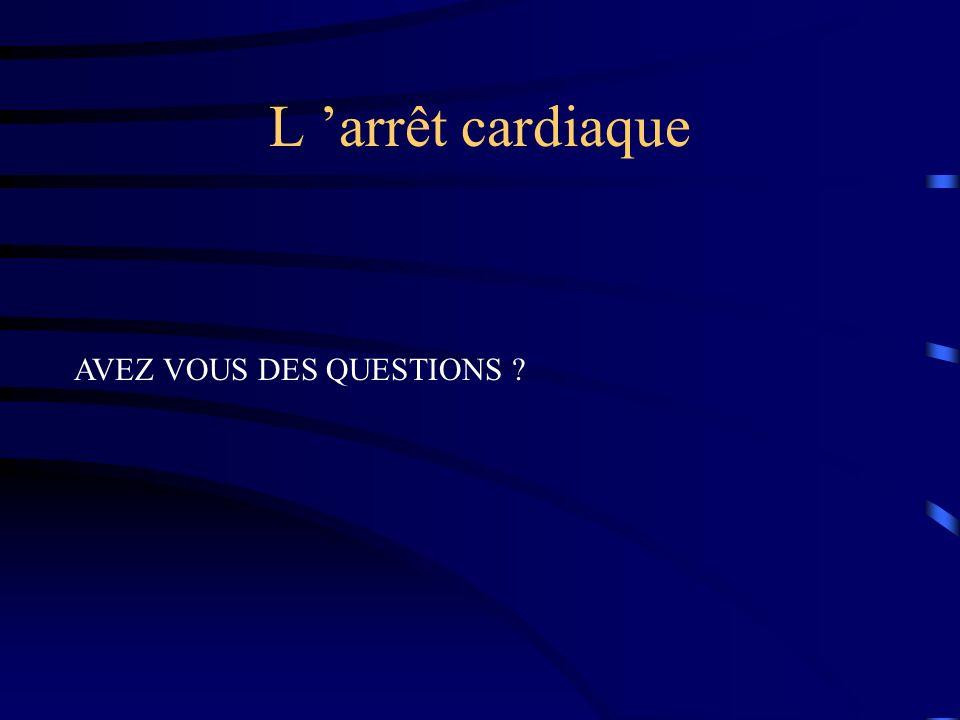 L arrêt cardiaque AVEZ VOUS DES QUESTIONS ?