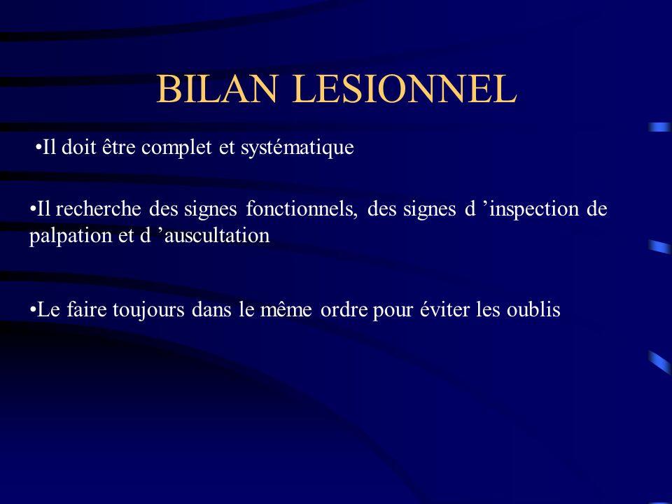 BILAN LESIONNEL Il doit être complet et systématique Il recherche des signes fonctionnels, des signes d inspection de palpation et d auscultation Le f