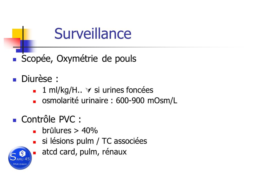 Surveillance Scopée, Oxymétrie de pouls Diurèse : 1 ml/kg/H.. si urines foncées osmolarité urinaire : 600-900 mOsm/L Contrôle PVC : br û lures > 40% s