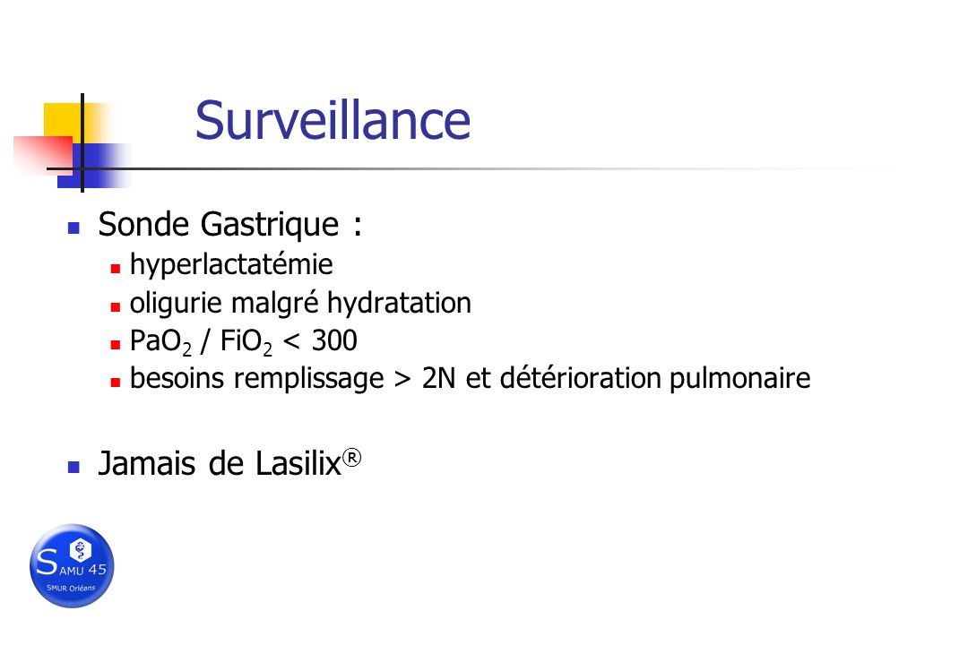 Surveillance Sonde Gastrique : hyperlactatémie oligurie malgré hydratation PaO 2 / FiO 2 < 300 besoins remplissage > 2N et détérioration pulmonaire Ja