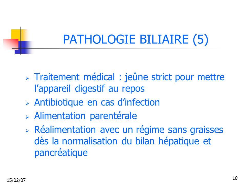 15/02/07 10 PATHOLOGIE BILIAIRE (5) Traitement médical : jeûne strict pour mettre lappareil digestif au repos Antibiotique en cas dinfection Alimentat