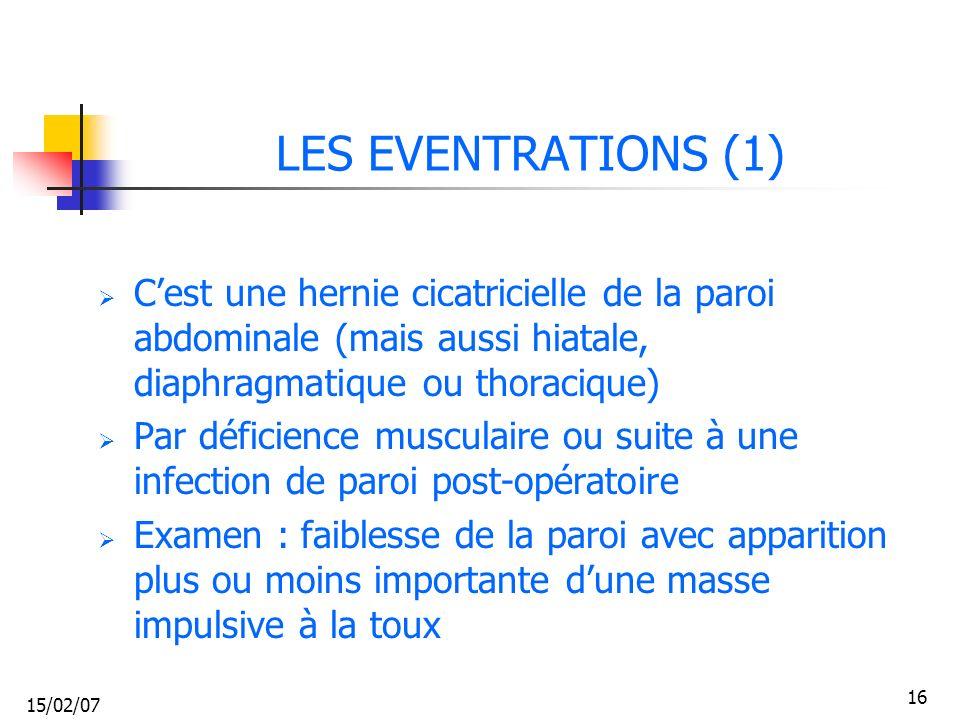 15/02/07 16 LES EVENTRATIONS (1) Cest une hernie cicatricielle de la paroi abdominale (mais aussi hiatale, diaphragmatique ou thoracique) Par déficien