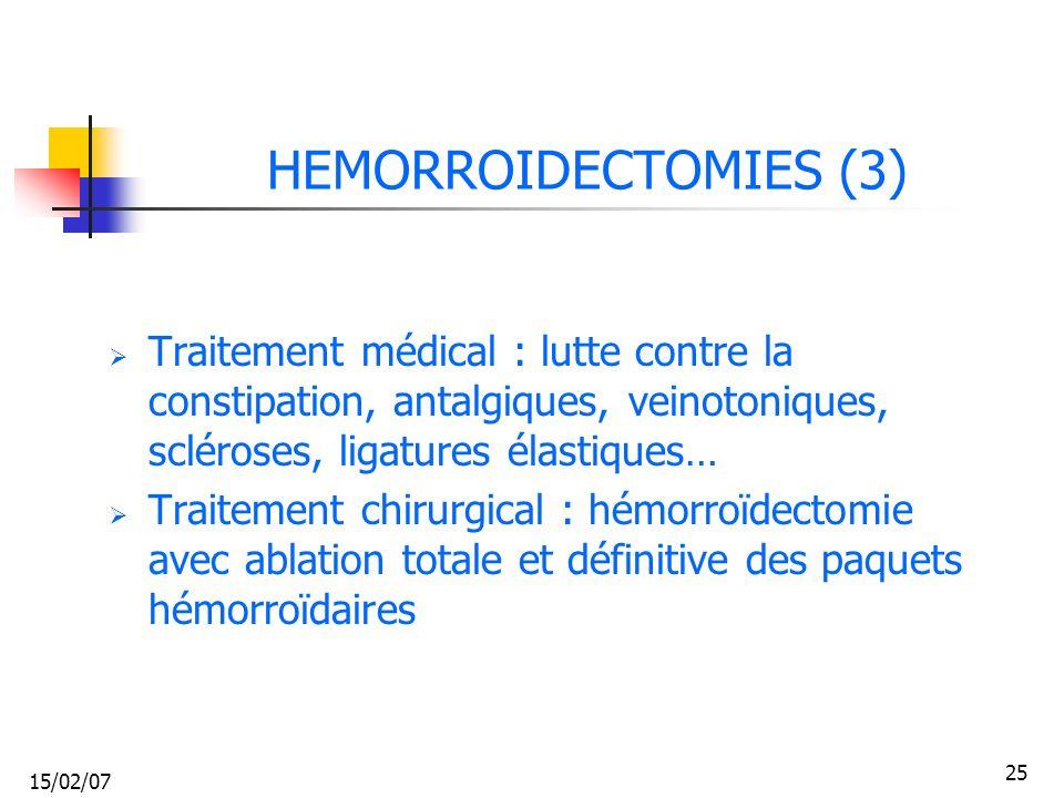 15/02/07 25 HEMORROIDECTOMIES (3) Traitement médical : lutte contre la constipation, antalgiques, veinotoniques, scléroses, ligatures élastiques… Trai
