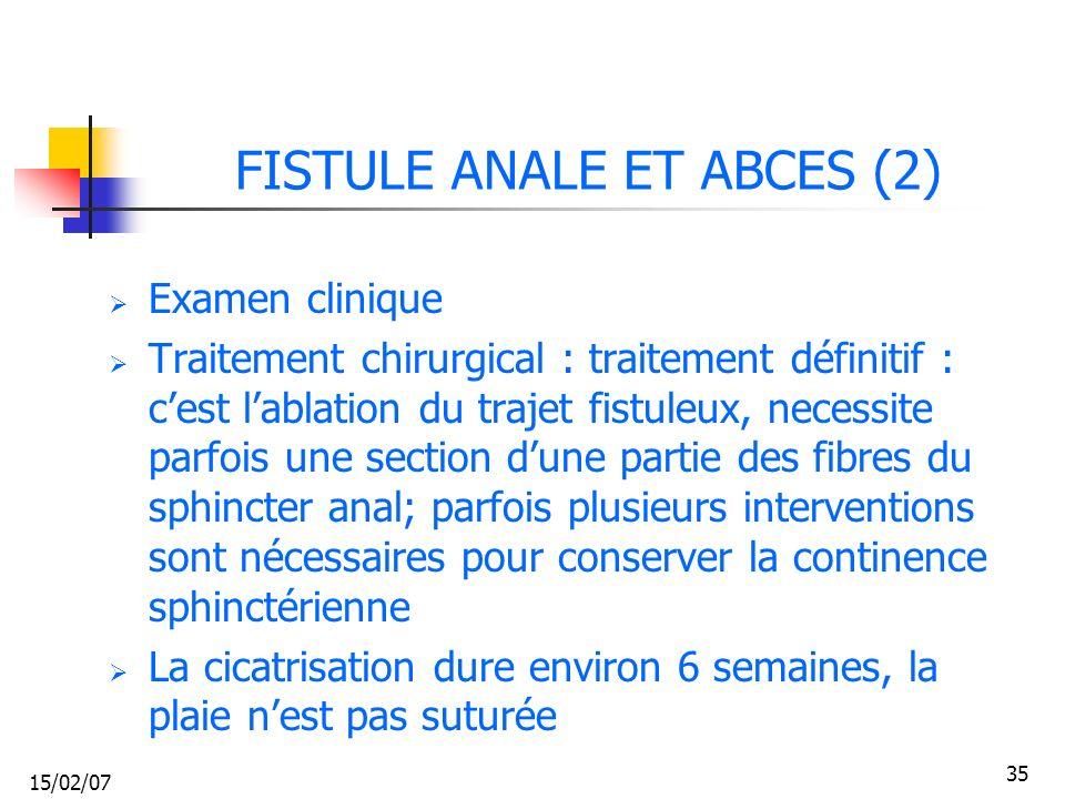 15/02/07 35 FISTULE ANALE ET ABCES (2) Examen clinique Traitement chirurgical : traitement définitif : cest lablation du trajet fistuleux, necessite p