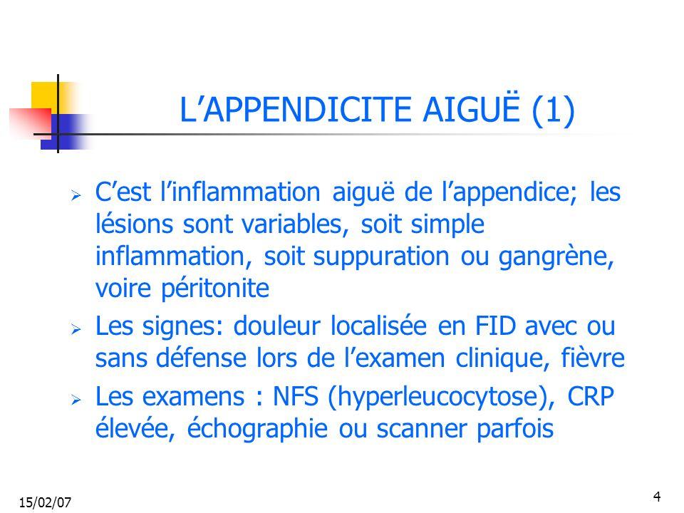 15/02/07 4 LAPPENDICITE AIGUË (1) Cest linflammation aiguë de lappendice; les lésions sont variables, soit simple inflammation, soit suppuration ou ga